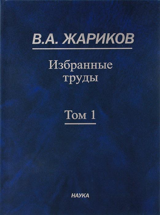 В. А. Жариков. Избранные труды. В 2 томах. Том 1