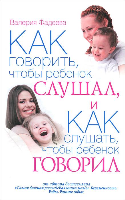 Как говорить, чтобы ребенок слушал, и как слушать, чтобы ребенок говорил