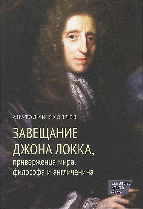Анатолий Яковлев Завещание Джона Локка, приверженца мира, философа и англичанина