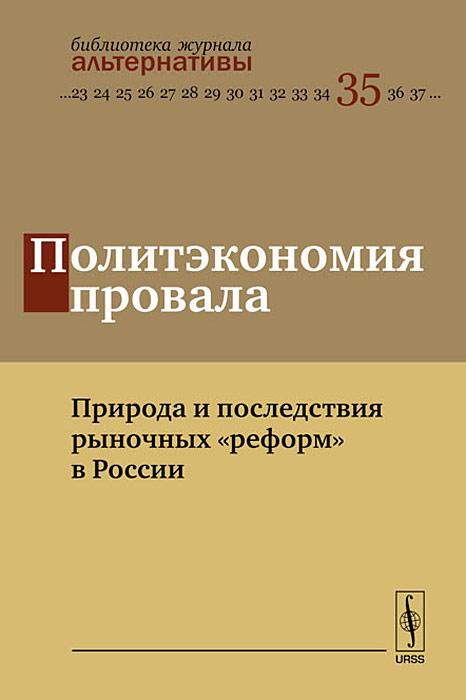 """Политэкономия провала. Природа и последствия рыночных """"реформ"""" в России"""