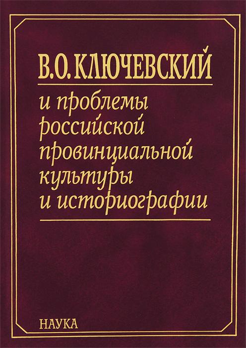 В. О. Ключевский и проблемы российской провинциальной культуры и историографии. В 2 книгах. Книга 1