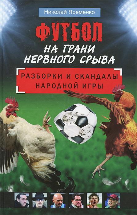 Футбол на грани нервного срыва. Разборки и скандалы народной игры ( 978-5-17-077688-7 )