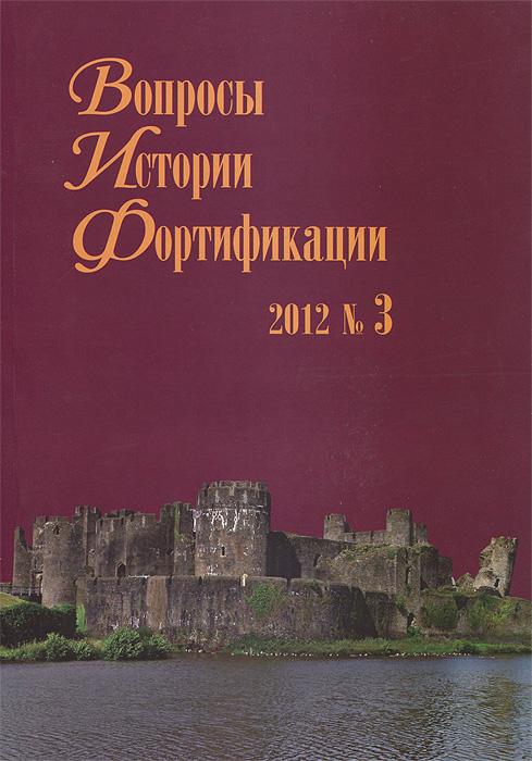 Вопросы истории фортификации, №3, 2012