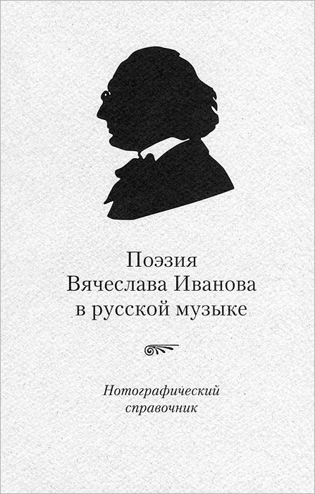 Поэзия Вячеслава Иванова в русской музыке. Нотографический справочник