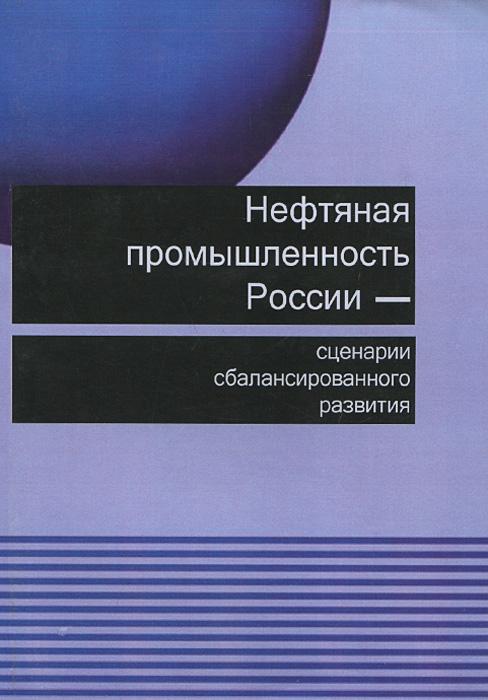Нефтяная промышленность России - сценарии сбалансированного развития