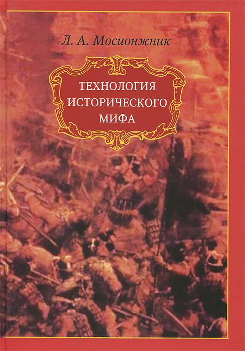 Zakazat.ru Технология исторического мифа. Л. А. Мосионжник