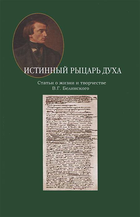 Истинный рыцарь духа. Статьи о жизни и творчестве В. Г. Белинского