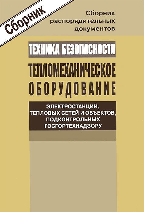 Сборник распорядительных документов по технике безопасности при обслуживания тепломеханического оборудования электростанций, тепловых сетей и объектов, подконтрольных Госгортехнадзору России