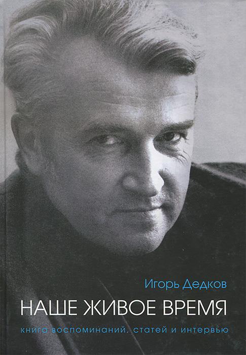 Игорь Дедков. Наше живое время. Книга воспоминаний, статей и интервью