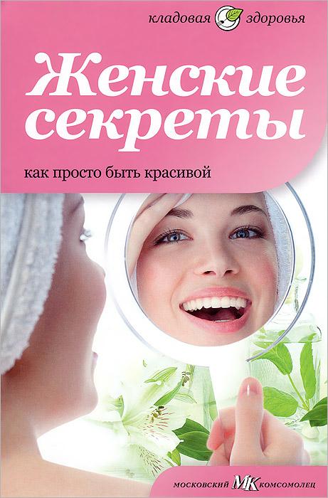 Женские секреты. Как просто быть красивой