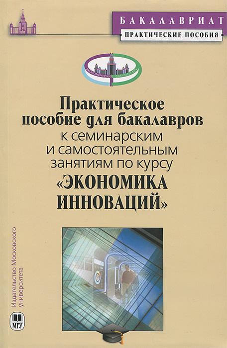 """Практическое пособие для бакалавров к семинарским занятиям по курсу """"Экономика инноваций"""""""