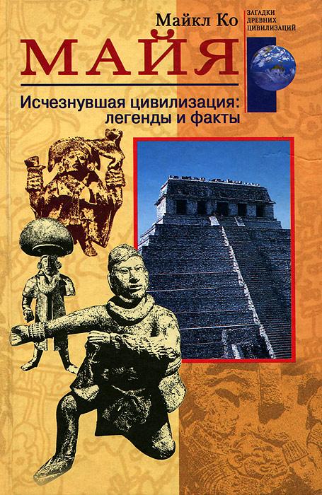Zakazat.ru: Майя. Исчезнувшая цивилизация. Легенды и факты. Майкл Ко