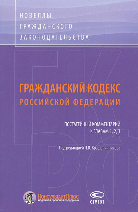 Гражданский кодекс Российской Федерации. Постатейный комментарий к главам 1, 2, 3