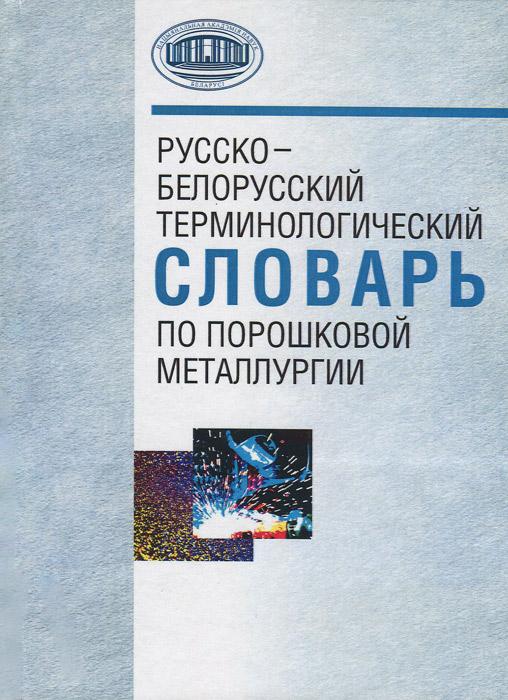 Русско-белорусский терминологический словарь по порошковой металлургии