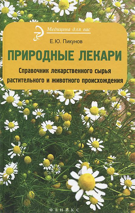 Природные лекари. Справочник лекарственноего сырья растительного и животного происхождения