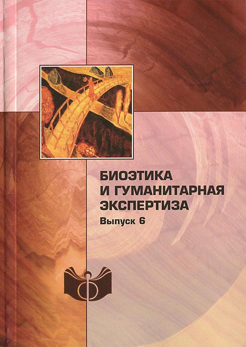 Биоэтика и гуманитарная экспертиза. Выпуск 6