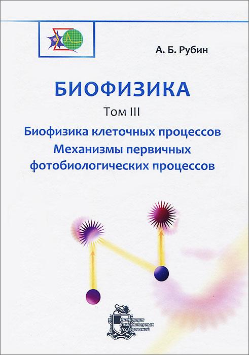 Биофизика. В 3 томах. Том 3. Биофизика клеточных процессов. Механизмы первичных фотобиологических процессов