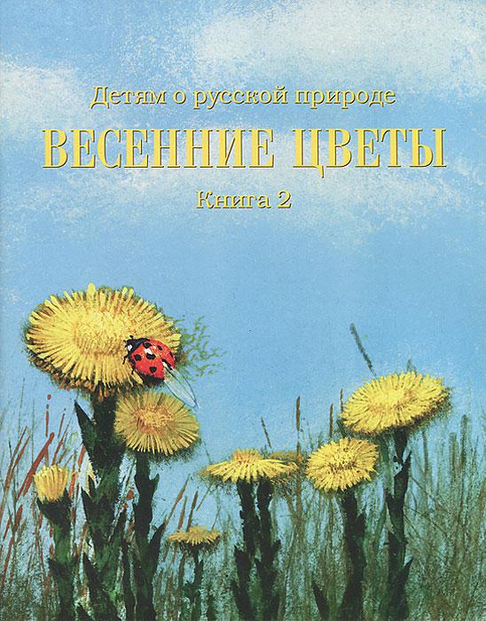 Детям о русской природе. Весенние цветы. Книга 2