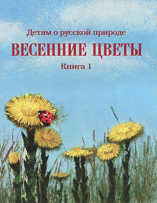 Детям о русской природе. Весенние цветы. Книга 1