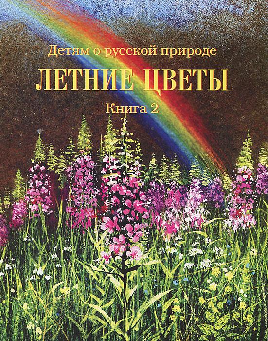 Детям о русской природе. Летние цветы. Книга 2