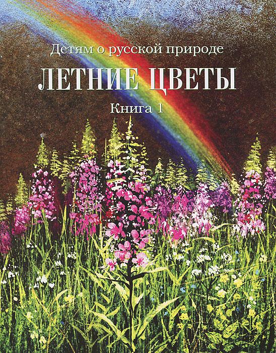 Детям о русской природе. Летние цветы. Книга 1