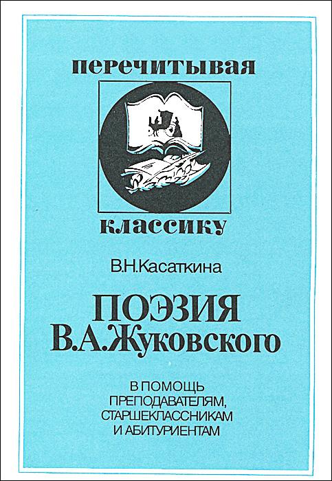 Поэзия В. А. Жуковского. В помощь преподавателям, старшеклассникам и абитуриентам