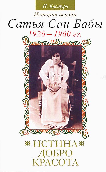 Н. Кастури Истина, добро, красота. История жизни Сатья Саи Бабы. Том I. 1926–1960