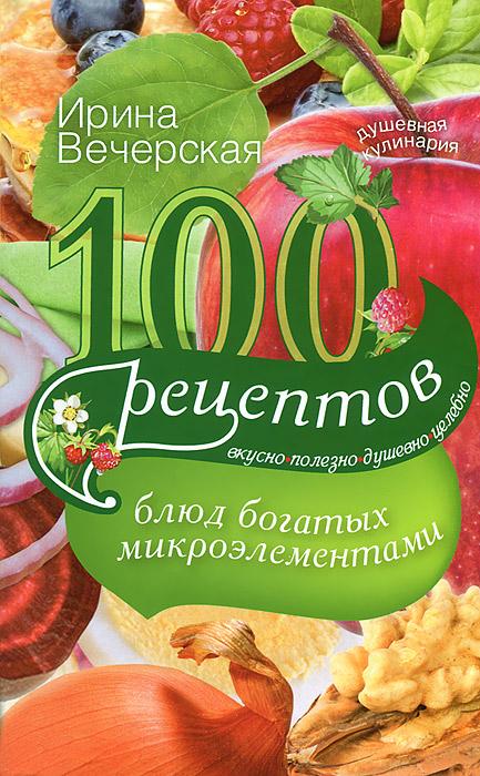 100 рецептов блюд, богатых микроэлеметами. Вкусно, полезно, душевно, целебно