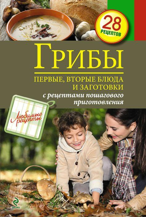 Грибы. Первые и вторые блюда, заготовки ( 978-5-699-64679-1 )