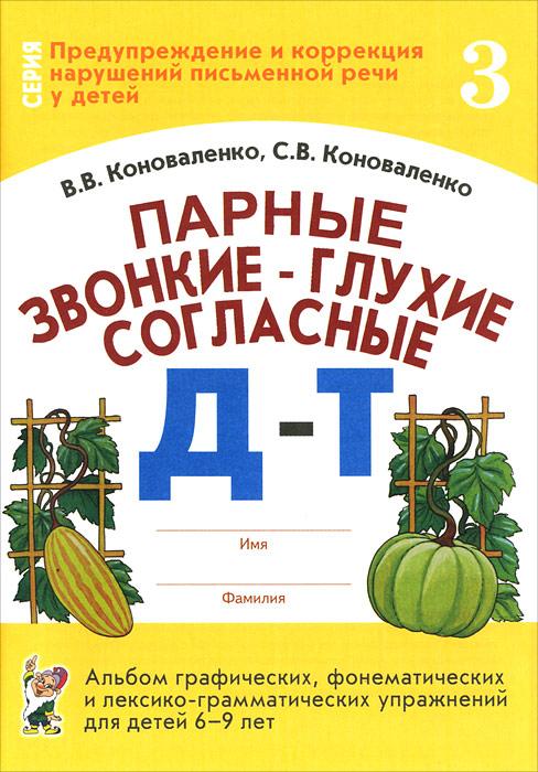Парные звонкие - глухие согласные Д-Т. Альбом графических, фонематических и лексико-грамматических упражнений для детей 6-9 лет