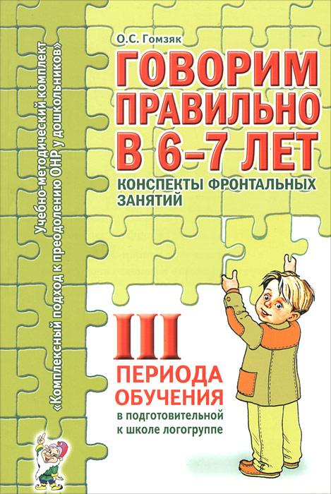 Говорим правильно в 6-7 лет. Конспекты фронтальных занятий 3 периода обучения в подготовительной к школе логогруппе