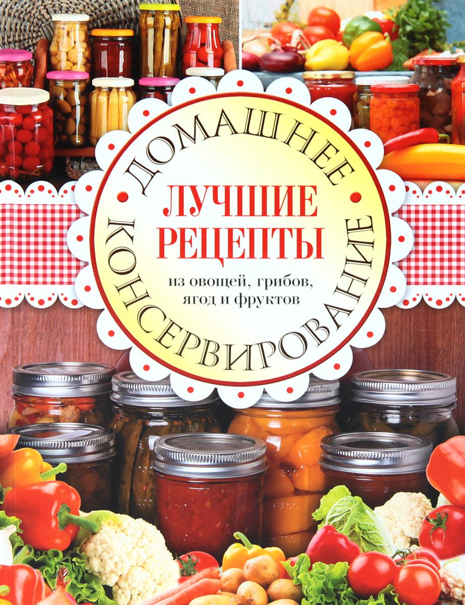 Домашнее консервирование. Лучшие рецепты из овощей, грибов, ягод и фруктов