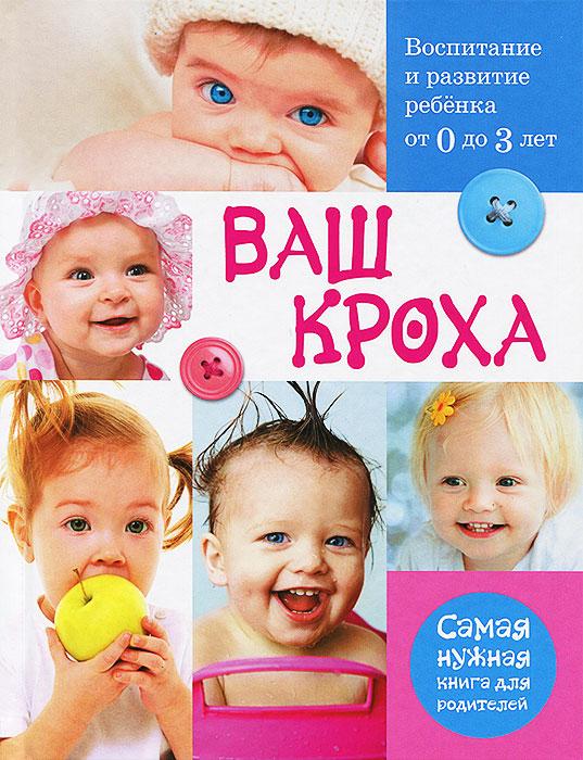 Ваш кроха. Воспитание и развитие ребенка от 0 до 3 лет. Самая нужная книга для родителей