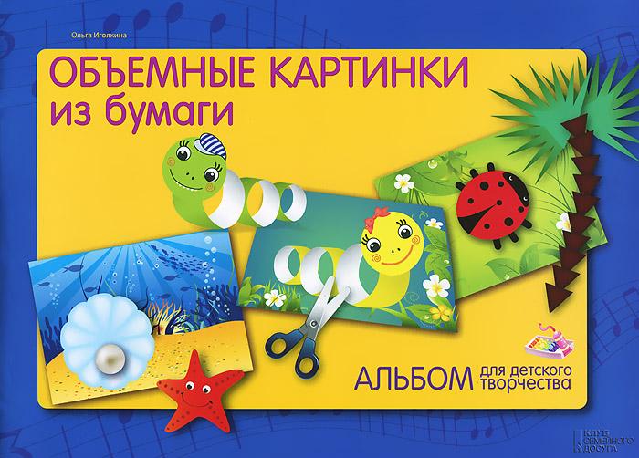 Альбом для детского творчества. Объемные картинки из бумаги