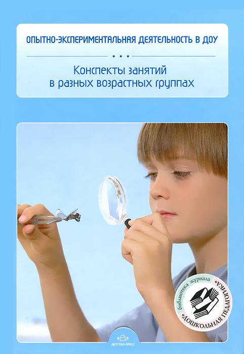 Опытно-экспериментальная деятельность в ДОУ. Конспекты занятий в разных возрастных группах