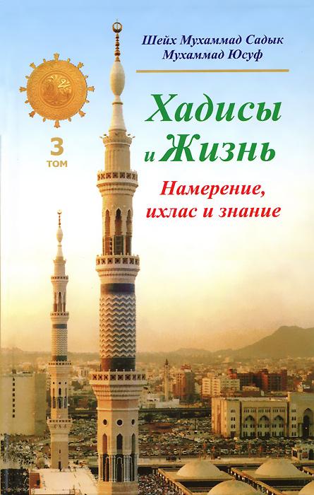 Хадисы и Жизнь. Том 3. Намерение, ихлас и знание