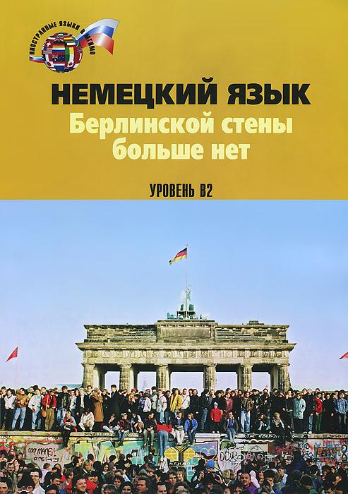 Немецкий язык. Берлинской стены больше нет. Уровень В2 / Die Berliner Mauer ist weg