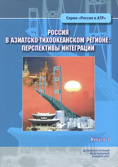 Россия в Азиатско-Тихоокеанском регионе. Перспективы интеграции. В 2 книгах. Книга 1