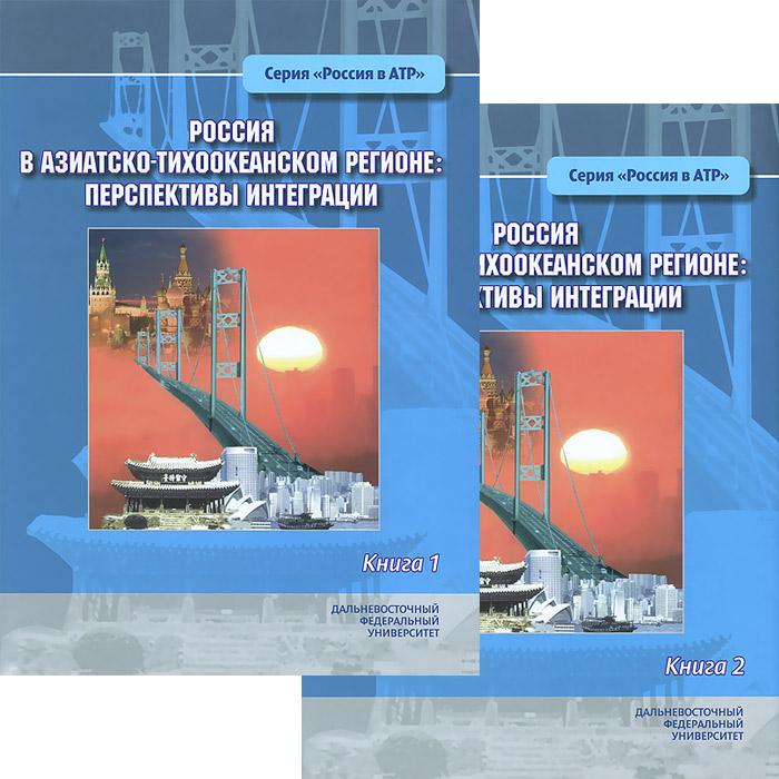 Россия в Азиатско-Тихоокеанском регионе. Перспективы интеграции (комплект из 2 книг)