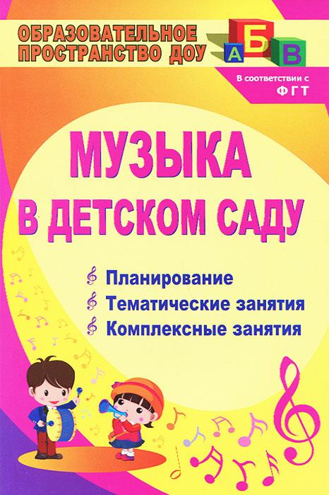 Музыка в детском саду. Планирование. Тематические занятия. Комплексные занятия