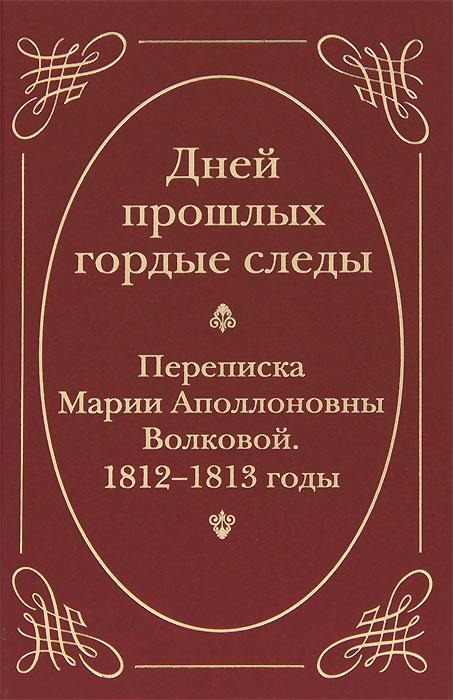 Дней прошлых гордые следы. Переписка Марии Аполлоновны Волковой. 1812-1813 годы
