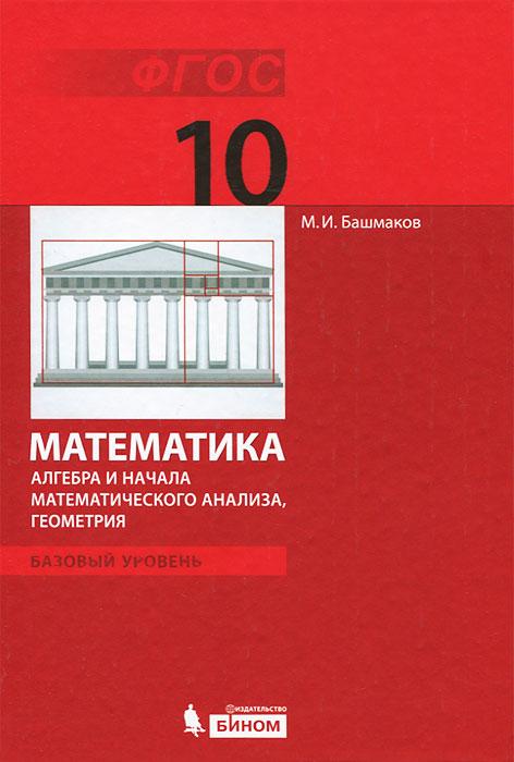 Математика. Алгебра и начала математического анализа, геометрия. Базовый уровень. 10 класс