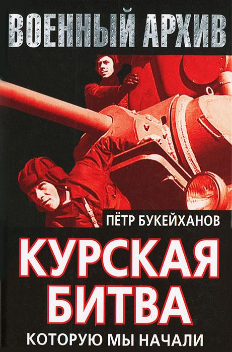 Петр Букейханов Курская битва, которую мы начали