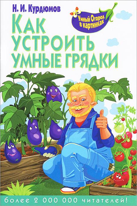 Н. И. Курдюмов Как устроить умные грядки