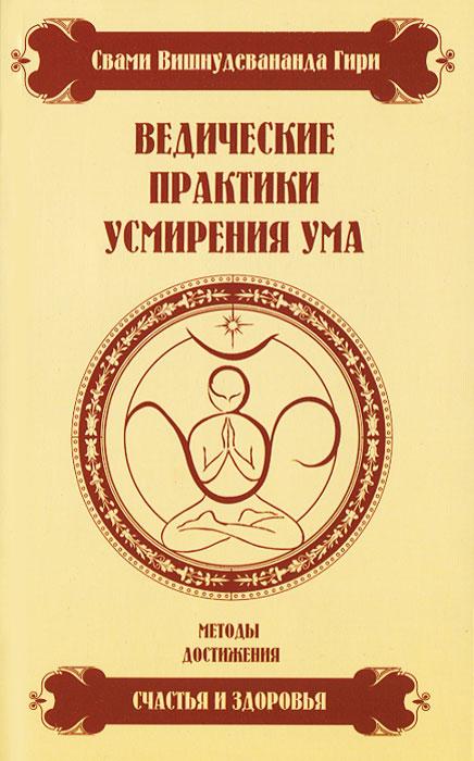 Ведические практики усмирения ума. Методы достижения счастья и здоровья