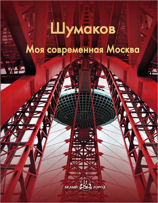 Шумаков. Моя современная Москва ( 978-5-7793-2406-9 )