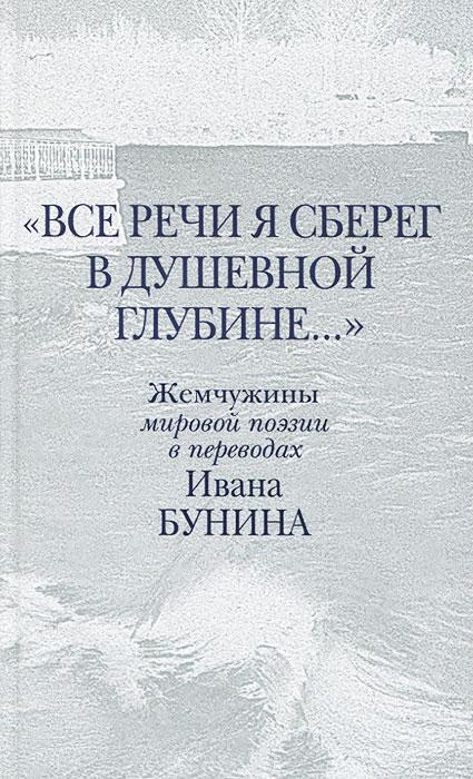 Все речи я сберег в душевной глубине... Жемчужины мировой поэзии в переводах Ивана Бунина
