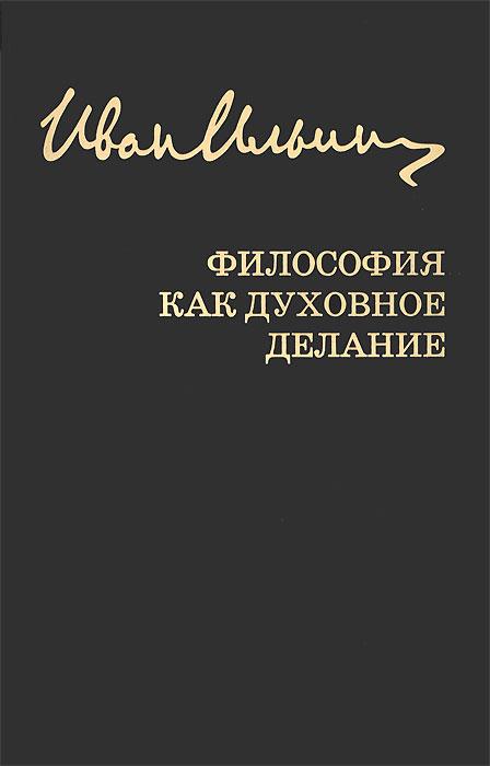 Иван Ильин. Собрание сочинений. Философия как духовное делание
