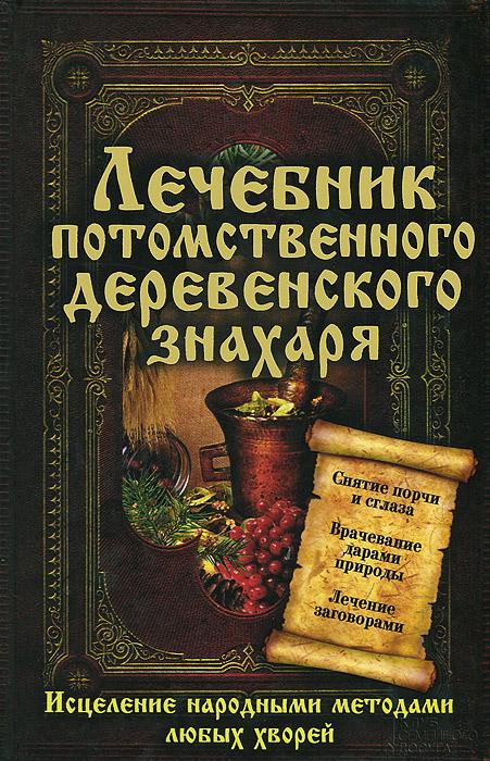 Лечебник потомственного деревенского знахаря. Исцеление народными методами любых хворей