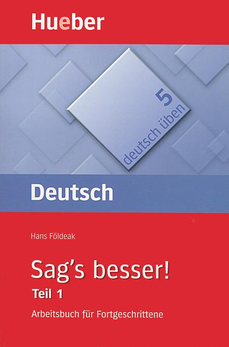 Deutsch Uben 5: Sag's besser! Teil 1: Arbeitsbuch fur Fortgeschrittene
